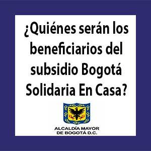 ¿Quiénes serán los beneficiarios del subsidio Bogotá Solidaria En Casa?