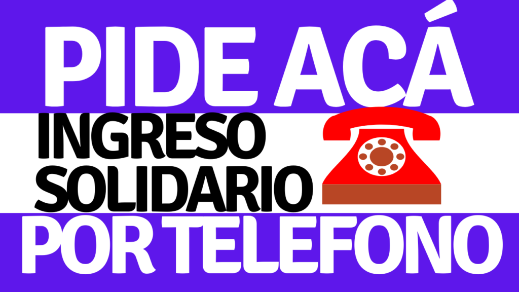 ¿Cuál es el teléfono para pedir el ingreso solidario?